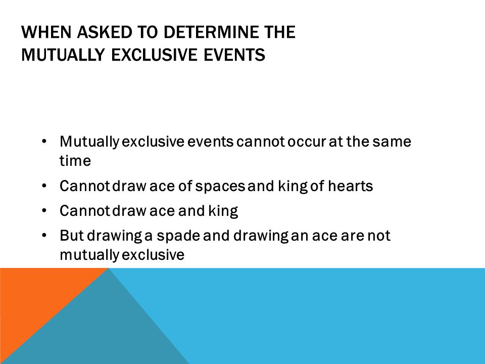 WHEN ASKED TO DETERMINE THE MUTUALLY EXCLUSIVE EVENTS Mutually exclusive events cannot occur at the same time Cannot draw ace of spaces and king of hearts Cannot draw ace and king But drawing a spade and drawing an ace are not mutually exclusive