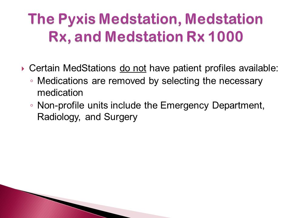  Certain MedStations do not have patient profiles available: ◦ Medications are removed by selecting the necessary medication ◦ Non-profile units include the Emergency Department, Radiology, and Surgery