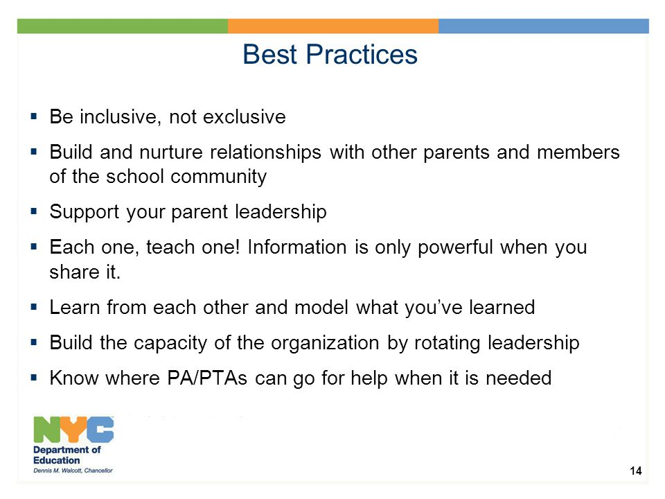 14 Best Practices  Be inclusive, not exclusive  Build and nurture relationships with other parents and members of the school community  Support your parent leadership  Each one, teach one.
