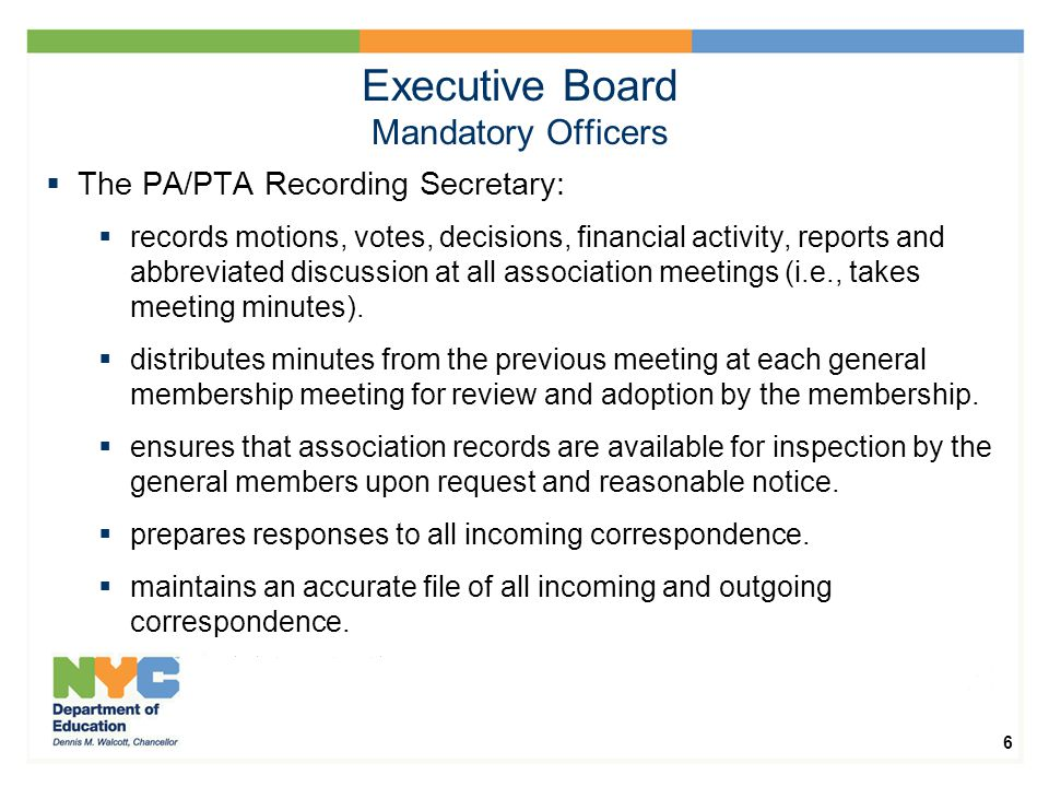 6 Executive Board Mandatory Officers  The PA/PTA Recording Secretary:  records motions, votes, decisions, financial activity, reports and abbreviated discussion at all association meetings (i.e., takes meeting minutes).