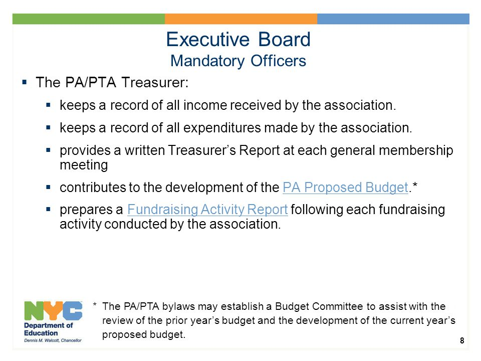 8 Executive Board Mandatory Officers  The PA/PTA Treasurer:  keeps a record of all income received by the association.