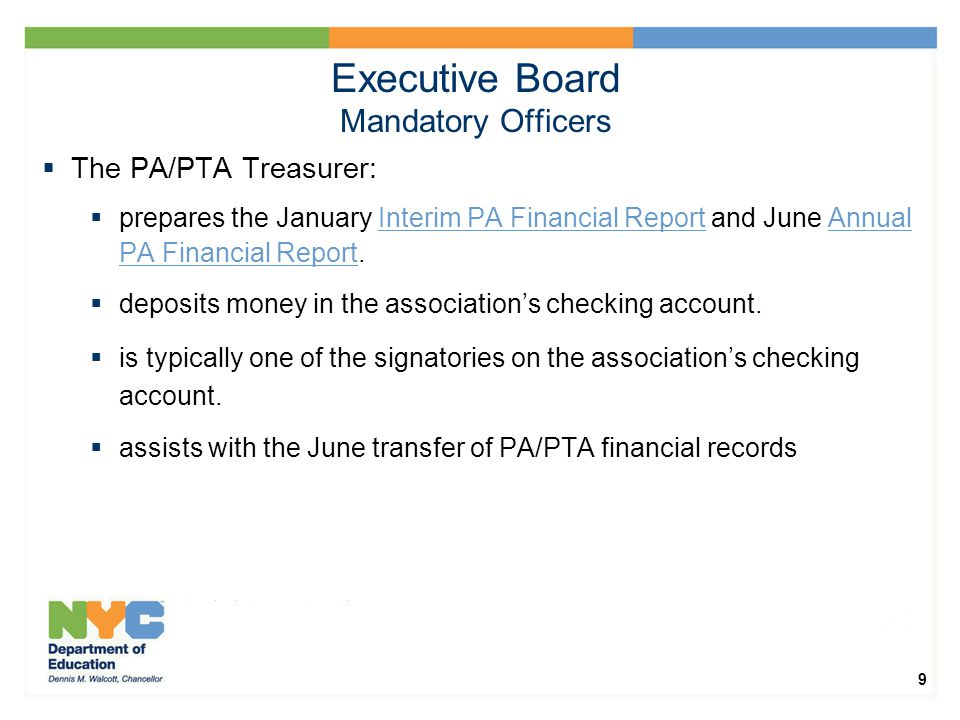 9 Executive Board Mandatory Officers  The PA/PTA Treasurer:  prepares the January Interim PA Financial Report and June Annual PA Financial Report.Interim PA Financial ReportAnnual PA Financial Report  deposits money in the association's checking account.