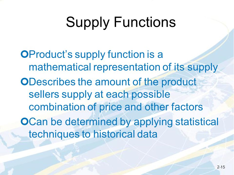 Supply Functions Product's supply function is a mathematical representation of its supply Describes the amount of the product sellers supply at each possible combination of price and other factors Can be determined by applying statistical techniques to historical data 2-15