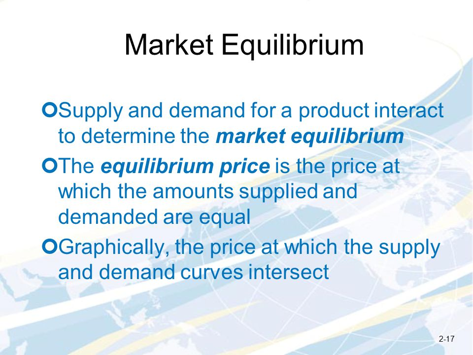 Market Equilibrium Supply and demand for a product interact to determine the market equilibrium The equilibrium price is the price at which the amounts supplied and demanded are equal Graphically, the price at which the supply and demand curves intersect 2-17