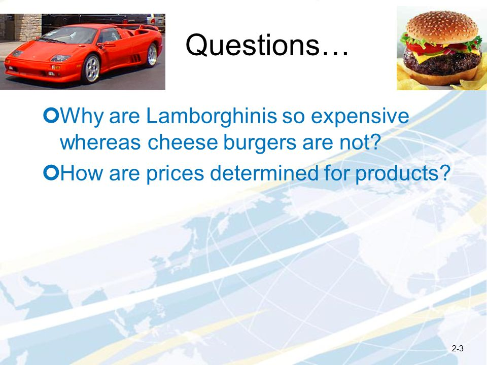 Questions… Why are Lamborghinis so expensive whereas cheese burgers are not.