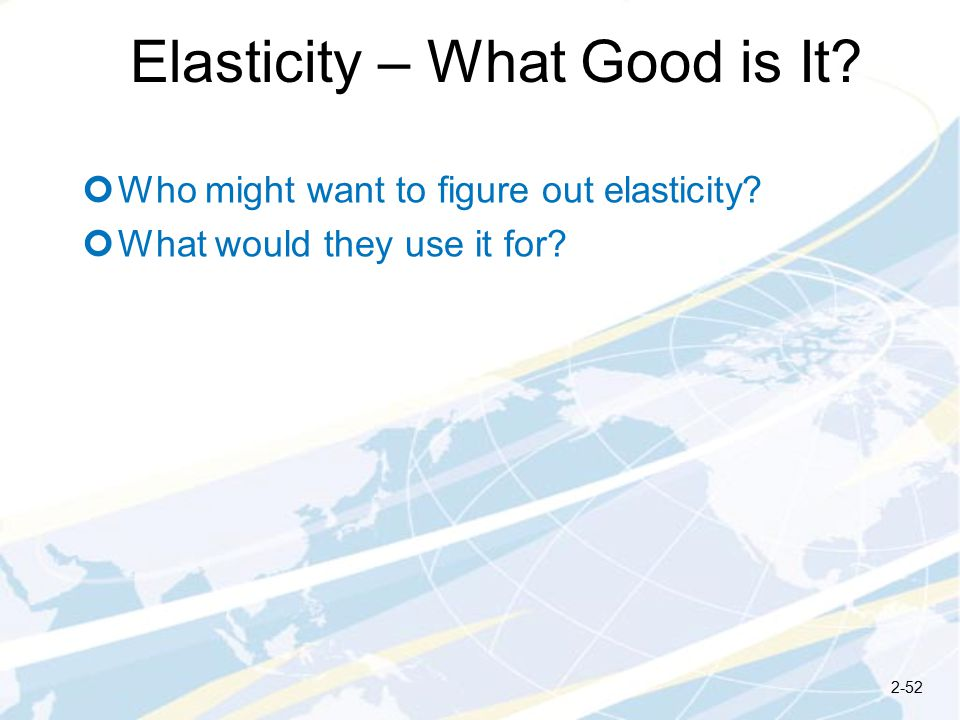 Elasticity – What Good is It. Who might want to figure out elasticity.