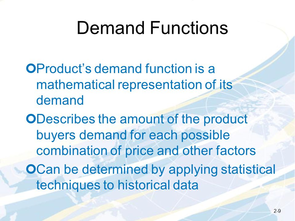 Demand Functions Product's demand function is a mathematical representation of its demand Describes the amount of the product buyers demand for each possible combination of price and other factors Can be determined by applying statistical techniques to historical data 2-9