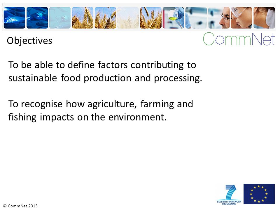 © CommNet 2013 Objectives To be able to define factors contributing to sustainable food production and processing.