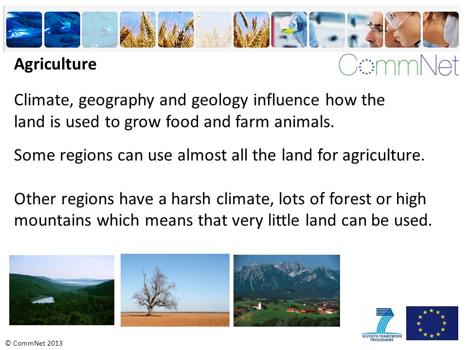 © CommNet 2013 Agriculture Climate, geography and geology influence how the land is used to grow food and farm animals.