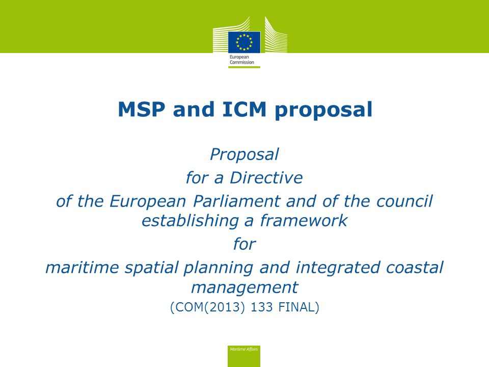 MSP and ICM proposal Proposal for a Directive of the European Parliament and of the council establishing a framework for maritime spatial planning and integrated coastal management (COM(2013) 133 FINAL)