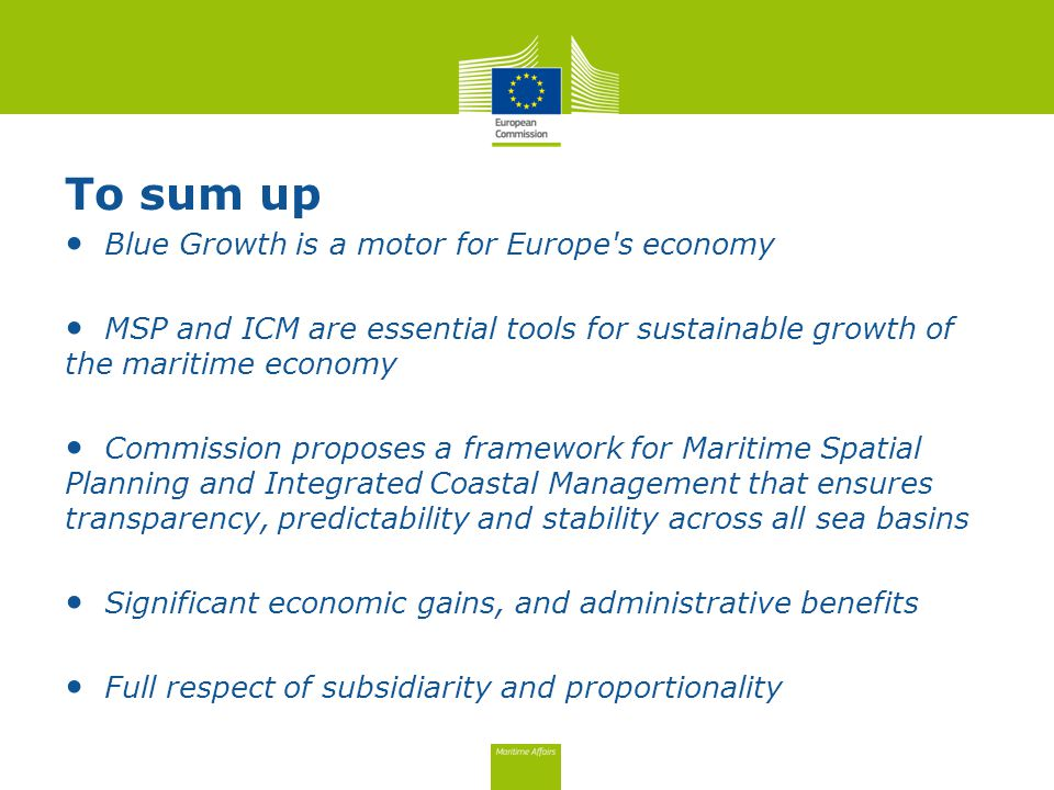 To sum up Blue Growth is a motor for Europe s economy MSP and ICM are essential tools for sustainable growth of the maritime economy Commission proposes a framework for Maritime Spatial Planning and Integrated Coastal Management that ensures transparency, predictability and stability across all sea basins Significant economic gains, and administrative benefits Full respect of subsidiarity and proportionality