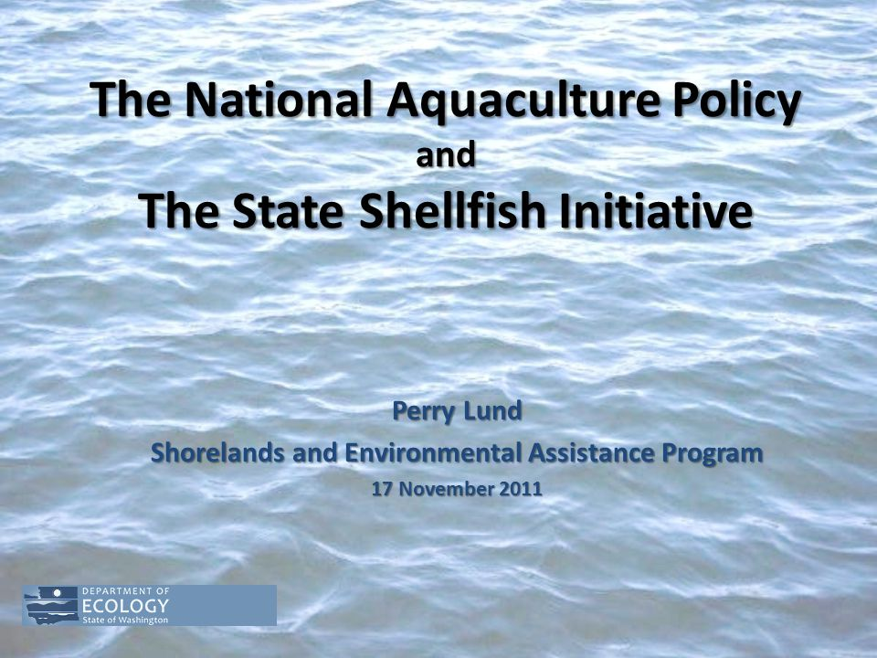 The National Aquaculture Policy and The State Shellfish Initiative Perry Lund Shorelands and Environmental Assistance Program 17 November 2011