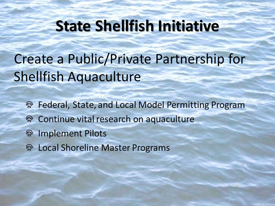 Create a Public/Private Partnership for Shellfish Aquaculture Federal, State, and Local Model Permitting Program Continue vital research on aquaculture Implement Pilots Local Shoreline Master Programs State Shellfish Initiative