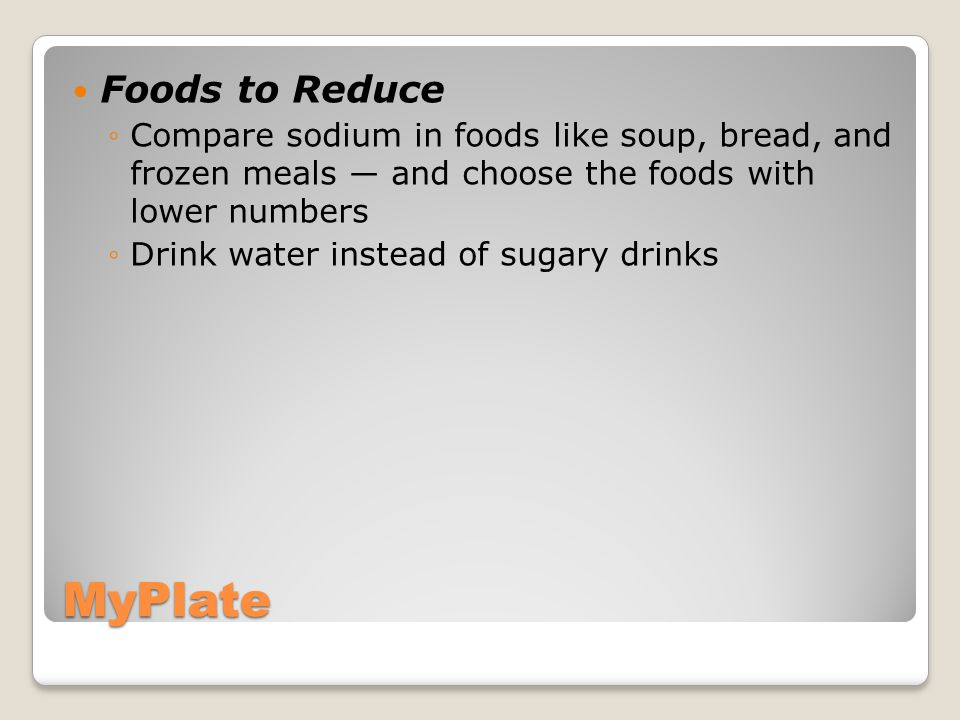 MyPlate Foods to Reduce ◦Compare sodium in foods like soup, bread, and frozen meals ― and choose the foods with lower numbers ◦Drink water instead of sugary drinks