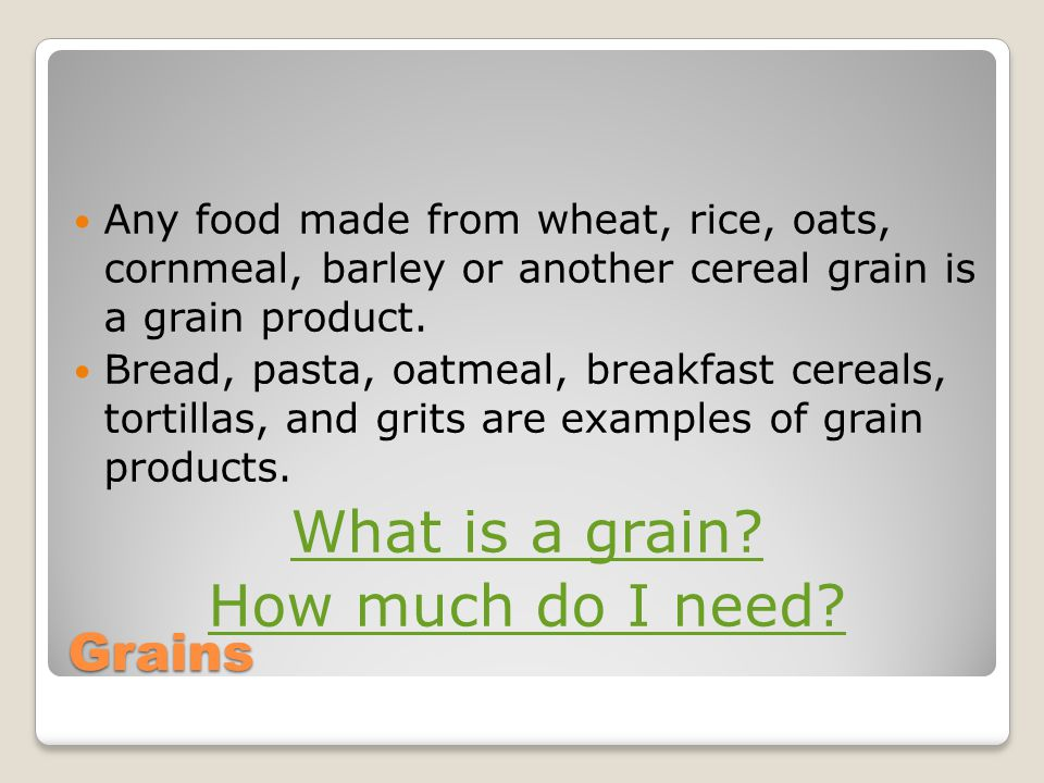 Grains Any food made from wheat, rice, oats, cornmeal, barley or another cereal grain is a grain product.