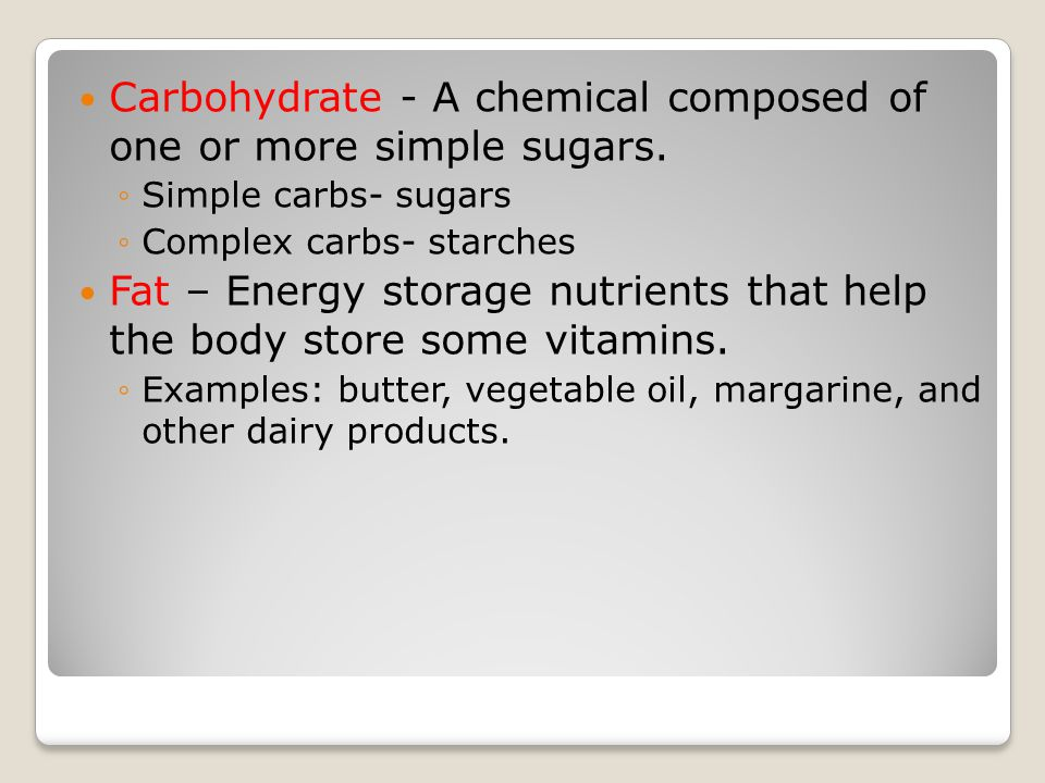Carbohydrate - A chemical composed of one or more simple sugars.