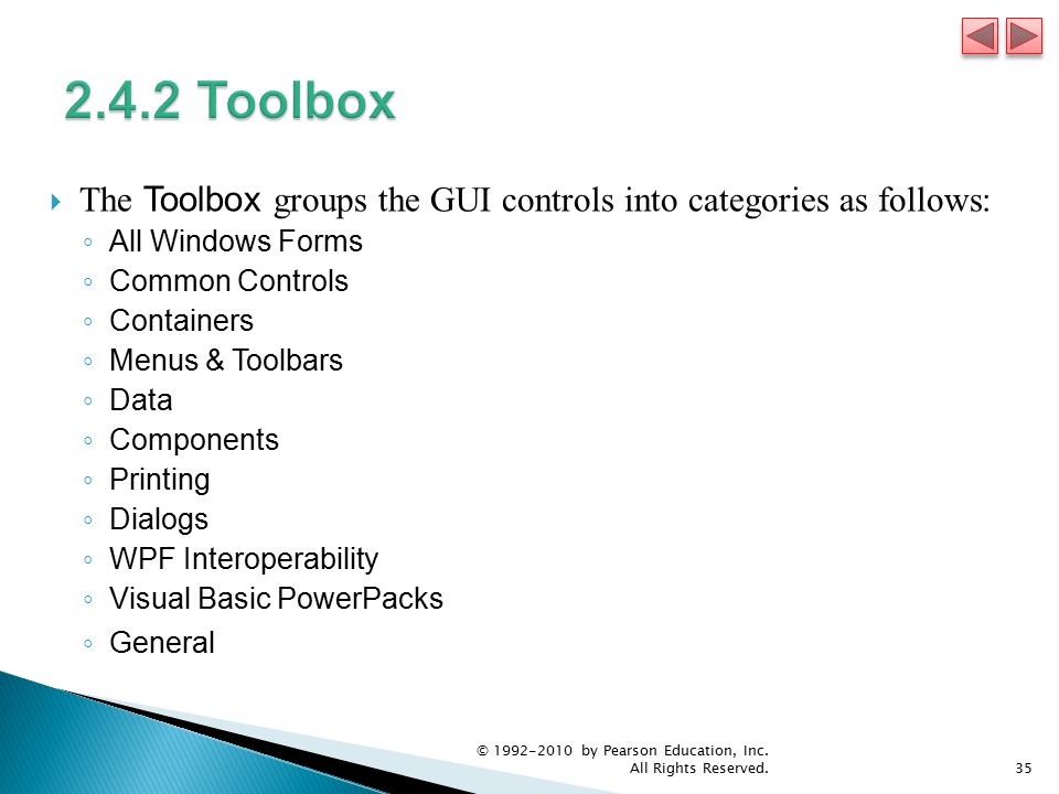  The Toolbox groups the GUI controls into categories as follows: ◦ All Windows Forms ◦ Common Controls ◦ Containers ◦ Menus & Toolbars ◦ Data ◦ Components ◦ Printing ◦ Dialogs ◦ WPF Interoperability ◦ Visual Basic PowerPacks ◦ General © by Pearson Education, Inc.