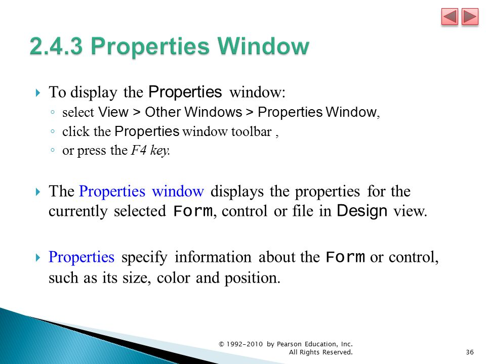  To display the Properties window: ◦ select View > Other Windows > Properties Window, ◦ click the Properties window toolbar, ◦ or press the F4 key.