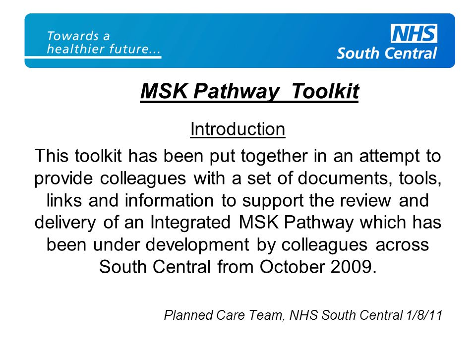 Introduction This toolkit has been put together in an attempt to provide colleagues with a set of documents, tools, links and information to support the review and delivery of an Integrated MSK Pathway which has been under development by colleagues across South Central from October 2009.