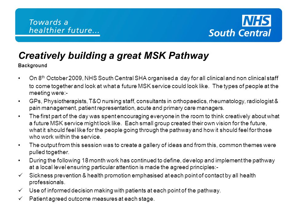 Creatively building a great MSK Pathway Background On 8 th October 2009, NHS South Central SHA organised a day for all clinical and non clinical staff to come together and look at what a future MSK service could look like.