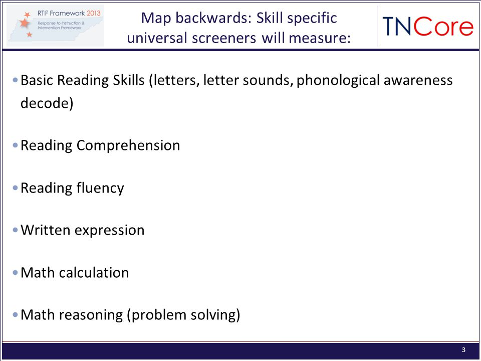 3 Map backwards: Skill specific universal screeners will measure: Basic Reading Skills (letters, letter sounds, phonological awareness decode) Reading Comprehension Reading fluency Written expression Math calculation Math reasoning (problem solving)