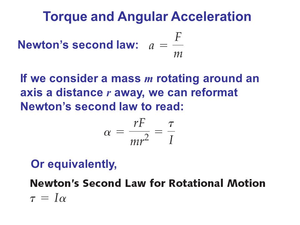 Torque and Angular Acceleration Newton's second law: If we consider a mass m rotating around an axis a distance r away, we can reformat Newton's second law to read: Or equivalently,