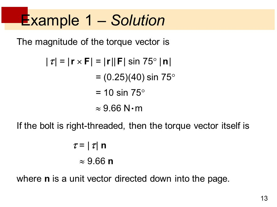 13 Example 1 – Solution The magnitude of the torque vector is |  | = | r  F | = | r || F | sin 75  | n | = (0.25)(40) sin 75  = 10 sin 75   9.66 N  m If the bolt is right-threaded, then the torque vector itself is  = |  | n  9.66 n where n is a unit vector directed down into the page.