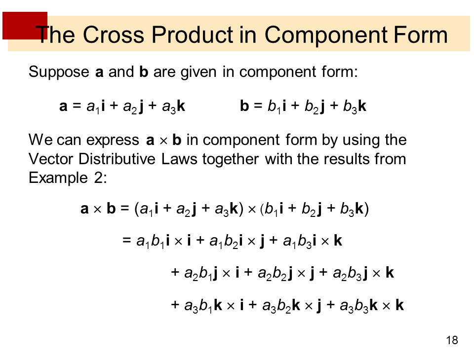 18 The Cross Product in Component Form Suppose a and b are given in component form: a = a 1 i + a 2 j + a 3 k b = b 1 i + b 2 j + b 3 k We can express a  b in component form by using the Vector Distributive Laws together with the results from Example 2: a  b = (a 1 i + a 2 j + a 3 k)  ( b 1 i + b 2 j + b 3 k) = a 1 b 1 i  i + a 1 b 2 i  j + a 1 b 3 i  k + a 2 b 1 j  i + a 2 b 2 j  j + a 2 b 3 j  k + a 3 b 1 k  i + a 3 b 2 k  j + a 3 b 3 k  k