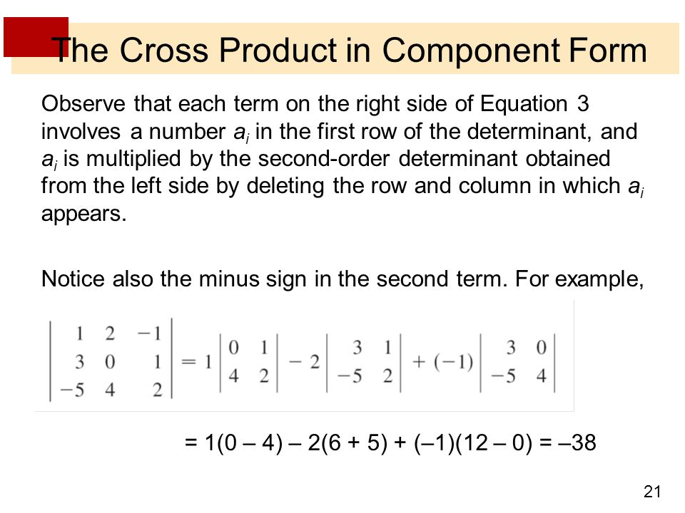 21 The Cross Product in Component Form Observe that each term on the right side of Equation 3 involves a number a i in the first row of the determinant, and a i is multiplied by the second-order determinant obtained from the left side by deleting the row and column in which a i appears.