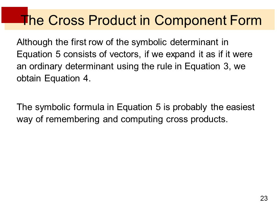 23 The Cross Product in Component Form Although the first row of the symbolic determinant in Equation 5 consists of vectors, if we expand it as if it were an ordinary determinant using the rule in Equation 3, we obtain Equation 4.