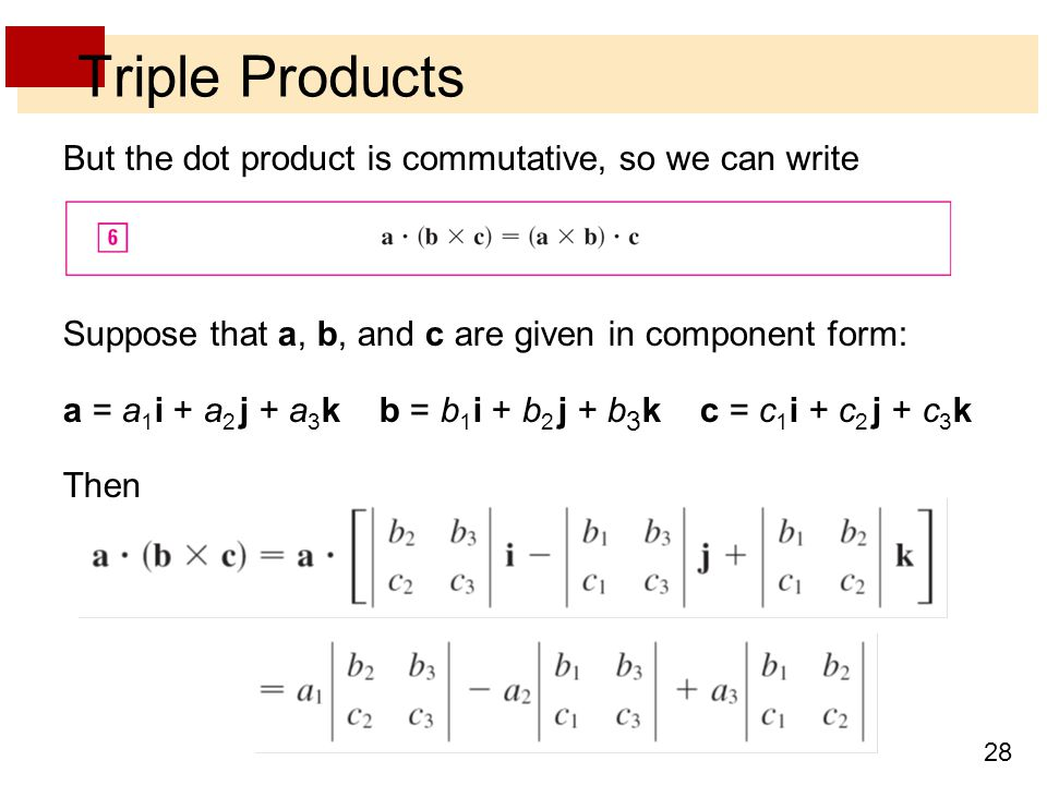 28 Triple Products But the dot product is commutative, so we can write Suppose that a, b, and c are given in component form: a = a 1 i + a 2 j + a 3 k b = b 1 i + b 2 j + b 3 k c = c 1 i + c 2 j + c 3 k Then
