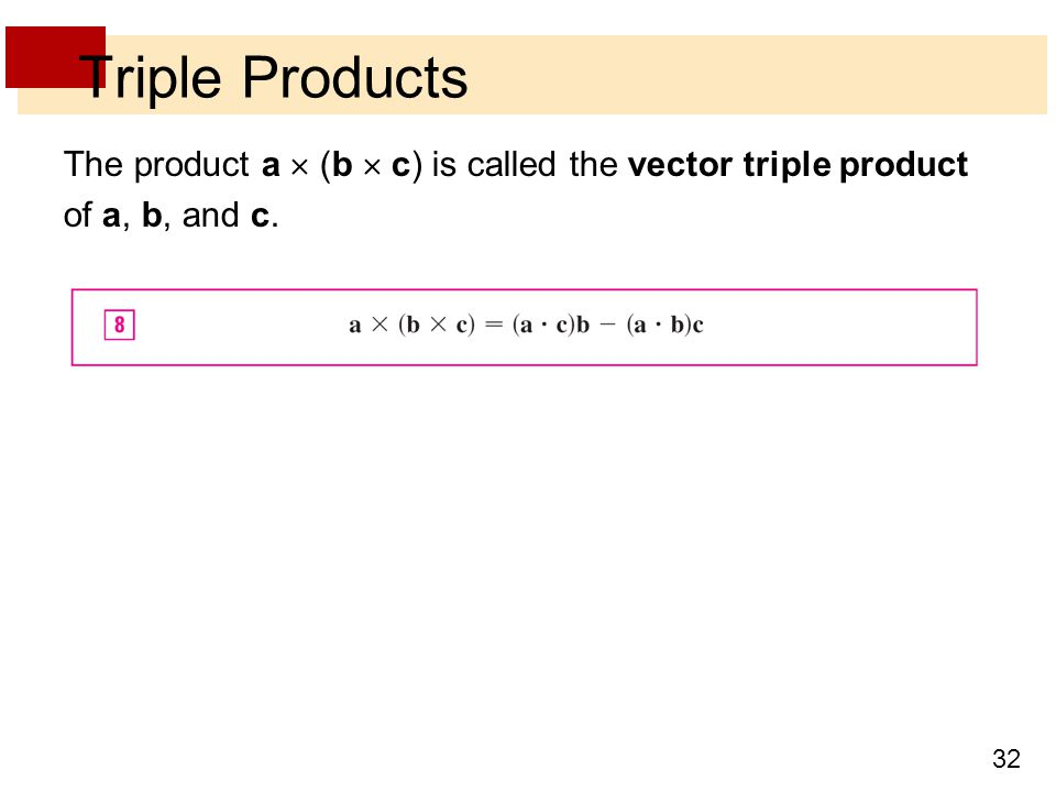 32 Triple Products The product a  (b  c) is called the vector triple product of a, b, and c.