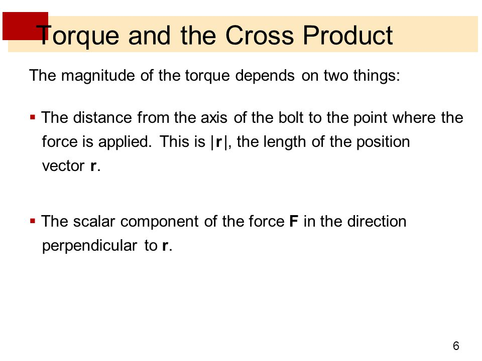 6 Torque and the Cross Product The magnitude of the torque depends on two things:  The distance from the axis of the bolt to the point where the force is applied.