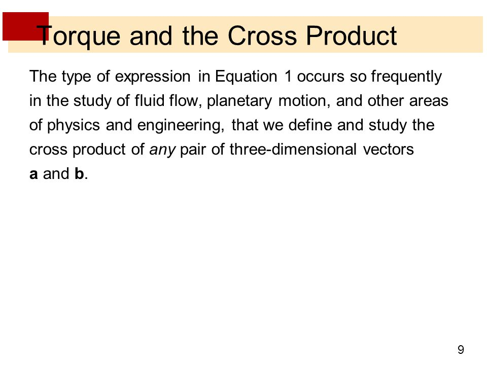 9 Torque and the Cross Product The type of expression in Equation 1 occurs so frequently in the study of fluid flow, planetary motion, and other areas of physics and engineering, that we define and study the cross product of any pair of three-dimensional vectors a and b.