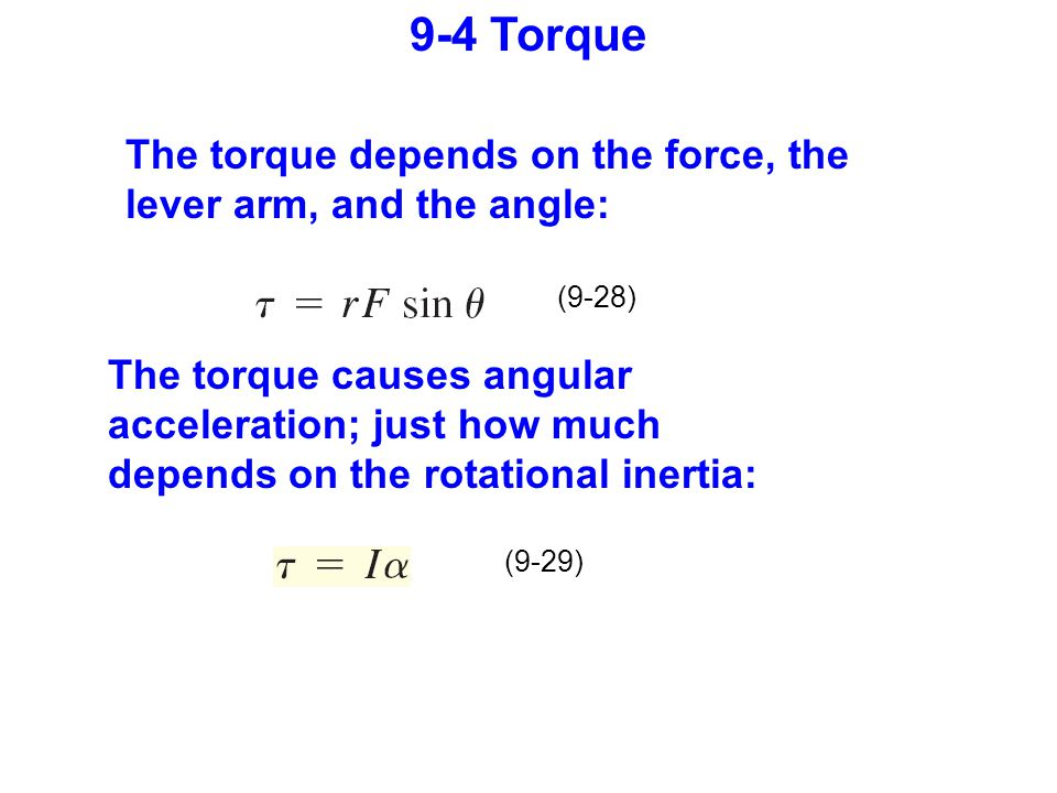 (9-28) (9-29) 9-4 Torque The torque depends on the force, the lever arm, and the angle: The torque causes angular acceleration; just how much depends on the rotational inertia: