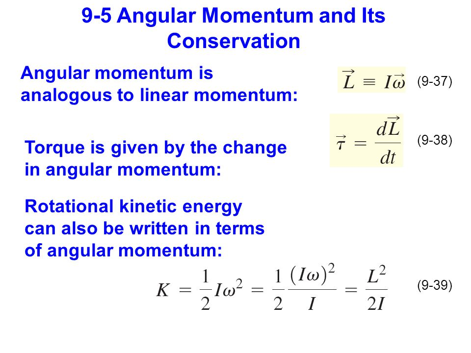 9-5 Angular Momentum and Its Conservation (9-37) (9-38) (9-39) Angular momentum is analogous to linear momentum: Torque is given by the change in angular momentum: Rotational kinetic energy can also be written in terms of angular momentum: