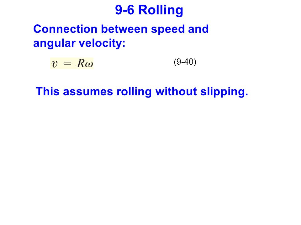 9-6 Rolling (9-40) Connection between speed and angular velocity: This assumes rolling without slipping.