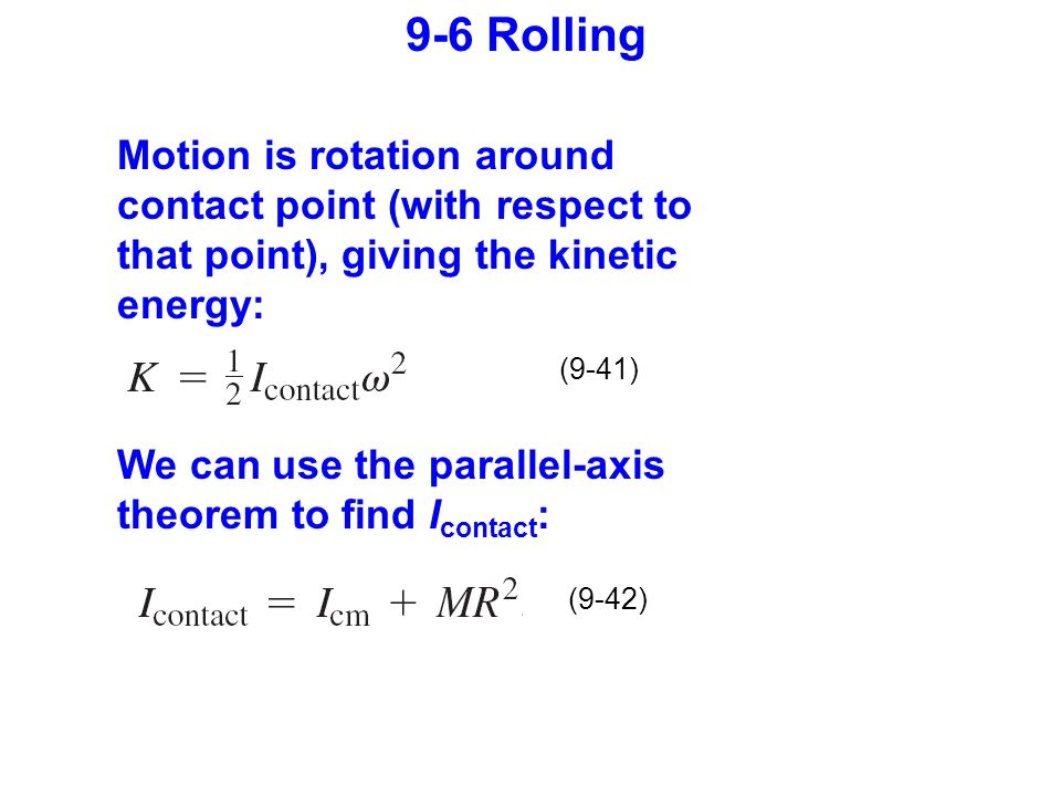 (9-41) (9-42) 9-6 Rolling Motion is rotation around contact point (with respect to that point), giving the kinetic energy: We can use the parallel-axis theorem to find I contact :