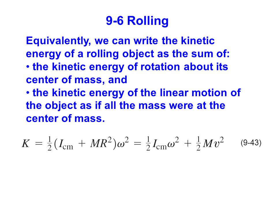 9-6 Rolling Equivalently, we can write the kinetic energy of a rolling object as the sum of: the kinetic energy of rotation about its center of mass, and the kinetic energy of the linear motion of the object as if all the mass were at the center of mass.