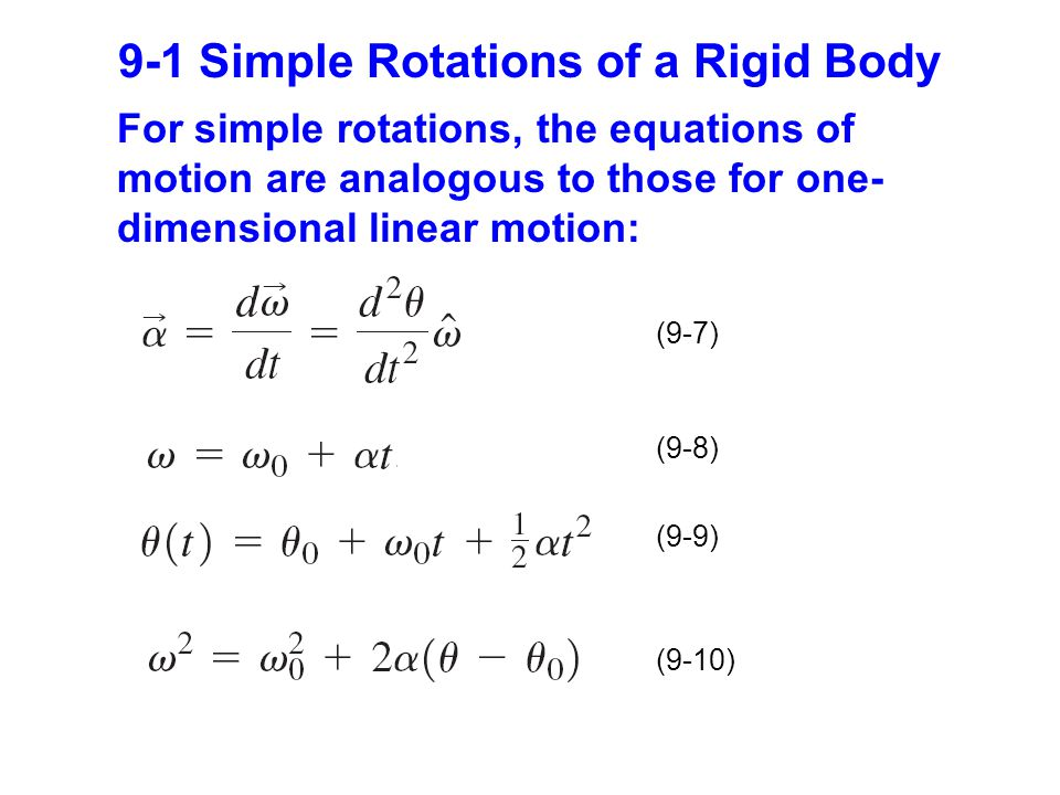9-1 Simple Rotations of a Rigid Body (9-7) (9-8) (9-9) (9-10) For simple rotations, the equations of motion are analogous to those for one- dimensional linear motion: