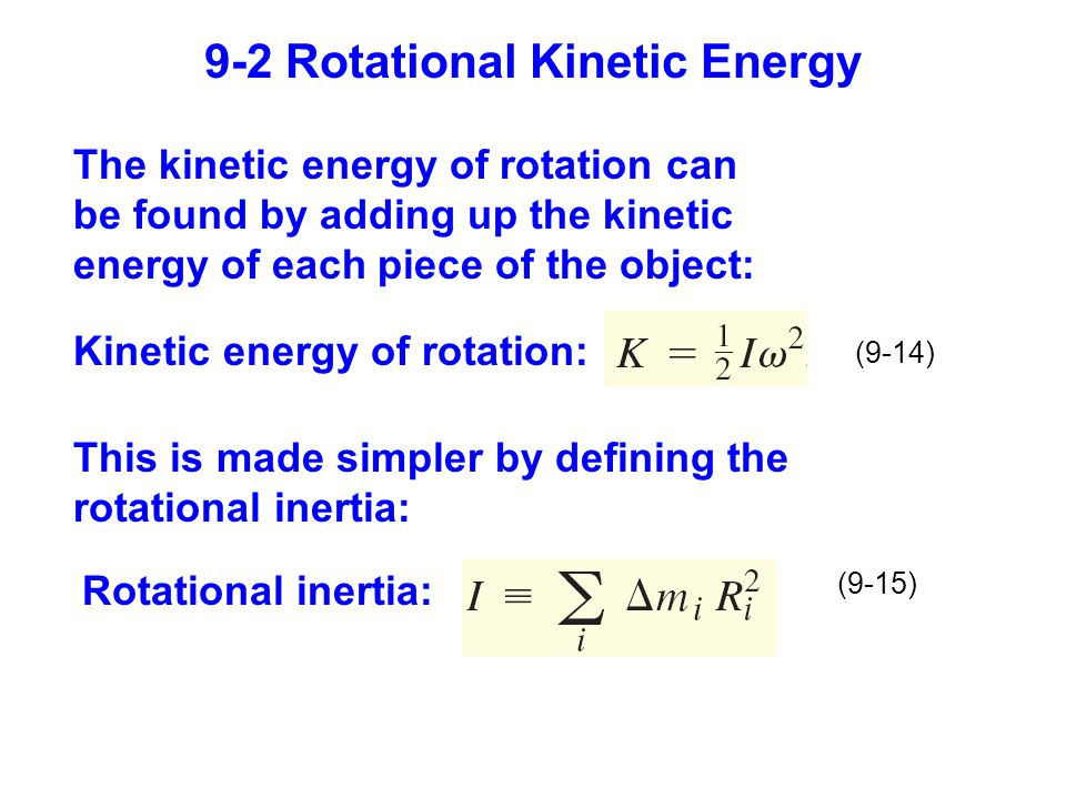 9-2 Rotational Kinetic Energy Kinetic energy of rotation: (9-14) Rotational inertia: (9-15) The kinetic energy of rotation can be found by adding up the kinetic energy of each piece of the object: This is made simpler by defining the rotational inertia: