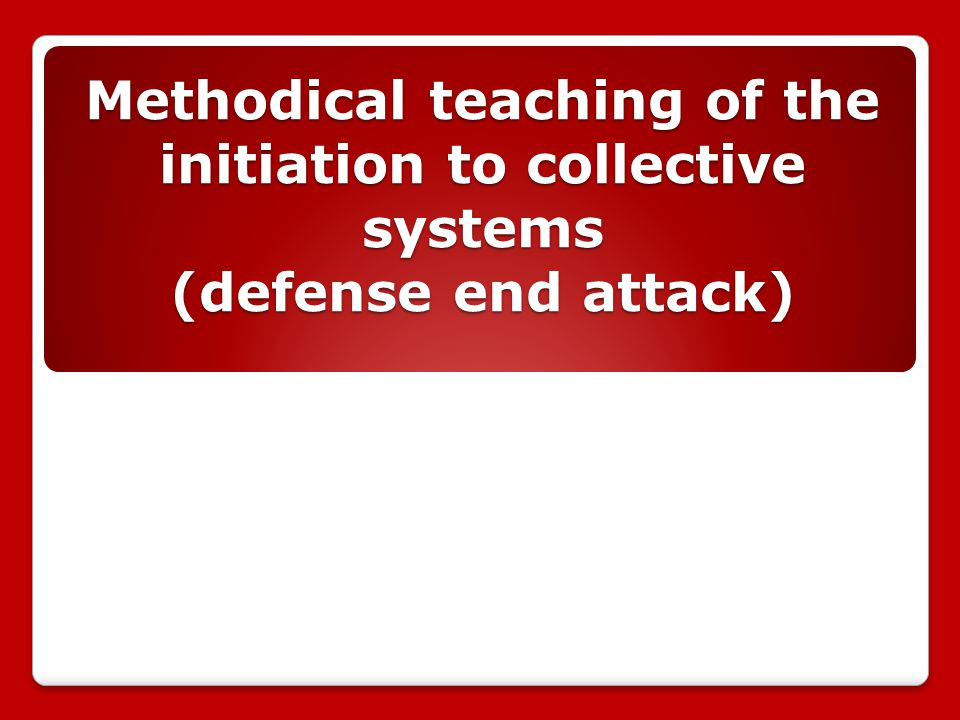 Methodical teaching of the initiation to collective systems (defense end attack)
