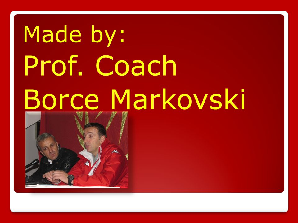 Made by: Prof. Coach Borce Markovski