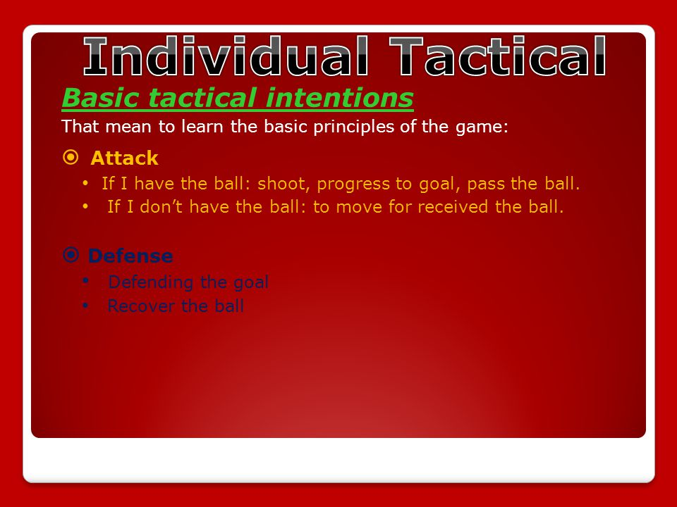 Basic tactical intentions That mean to learn the basic principles of the game:  Attack If I have the ball: shoot, progress to goal, pass the ball.