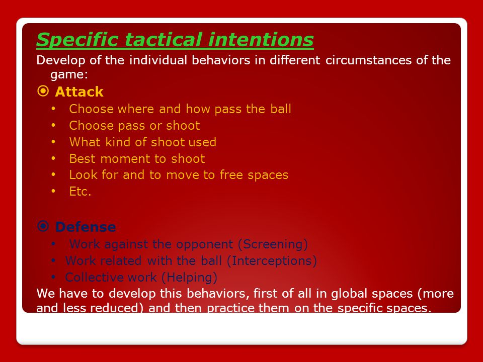 Specific tactical intentions Develop of the individual behaviors in different circumstances of the game:  Attack Choose where and how pass the ball Choose pass or shoot What kind of shoot used Best moment to shoot Look for and to move to free spaces Etc.