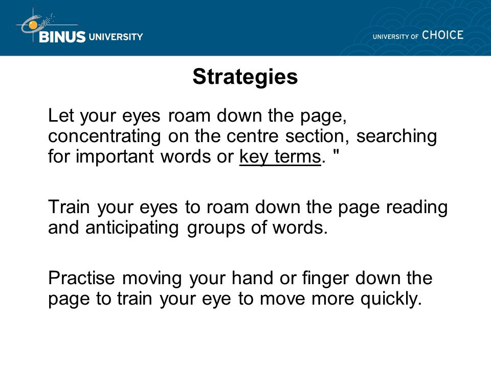 Strategies Let your eyes roam down the page, concentrating on the centre section, searching for important words or key terms.