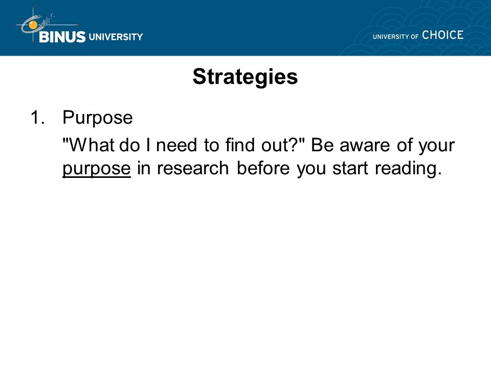 Strategies 1.Purpose What do I need to find out Be aware of your purpose in research before you start reading.