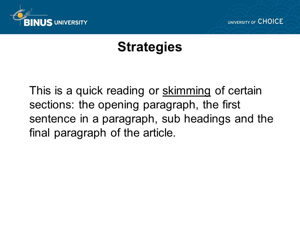 Strategies This is a quick reading or skimming of certain sections: the opening paragraph, the first sentence in a paragraph, sub headings and the final paragraph of the article.