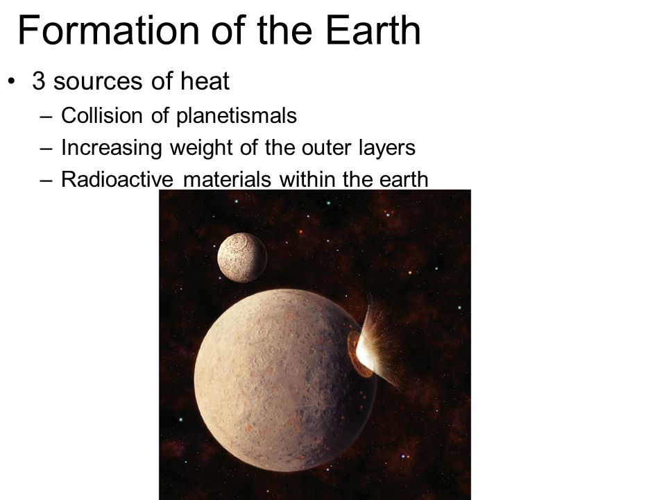 Formation of the Earth 3 sources of heat –Collision of planetismals –Increasing weight of the outer layers –Radioactive materials within the earth
