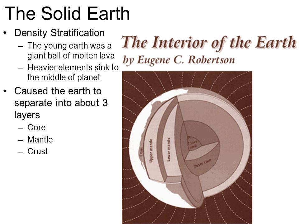 The Solid Earth Density Stratification –The young earth was a giant ball of molten lava –Heavier elements sink to the middle of planet Caused the earth to separate into about 3 layers –Core –Mantle –Crust